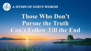 "Christian Devotional Song | ""Those Who Don't Pursue the Truth Can't Follow Till the End"""