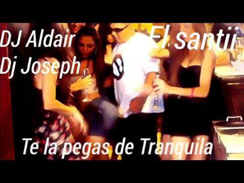 TE LA PEGAS DE TRANQUILA - EL SANTII FT DJ JOSEPH FT DJ ALDAIR