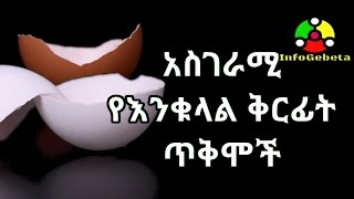 Amazing Health Benefit of Egg Shell - ስገራሚ የእንቁላል ቅርፊት ጥቅሞች