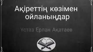 *🎥 Ақіреттің көзімен ойланыңдар./Ерлан Ақатаев ұстаз.*