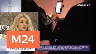 Смотреть видео Поездка на такси для москвички закончилась угрозами и вымогательством денег - Москва 24 онлайн