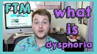 FTM ~ what is dysphoria.