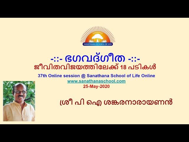 ഭഗവദ്ഗീത - ജീവിതവിജയത്തിലേക്ക് 18 പടികൾ - ശ്രീ പി ഐ ശങ്കരനാരായണൻ@Sanathana School of Life Online