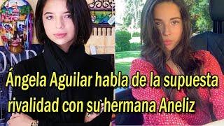 Ángela Aguilar habla de la supuesta rivalidad con su hermana Aneliz Aguilar