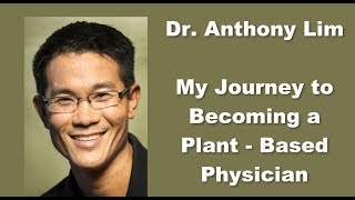 Dr.  Anthony Lim - My Journey to Becoming a Plant Based Physician