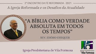 2º ENCONTRO DA FÉ REFORMADA - A BÍBLIA COMO VERDADE PARA TODOS OS TEMPOS - EDÉSIO CHEQUER
