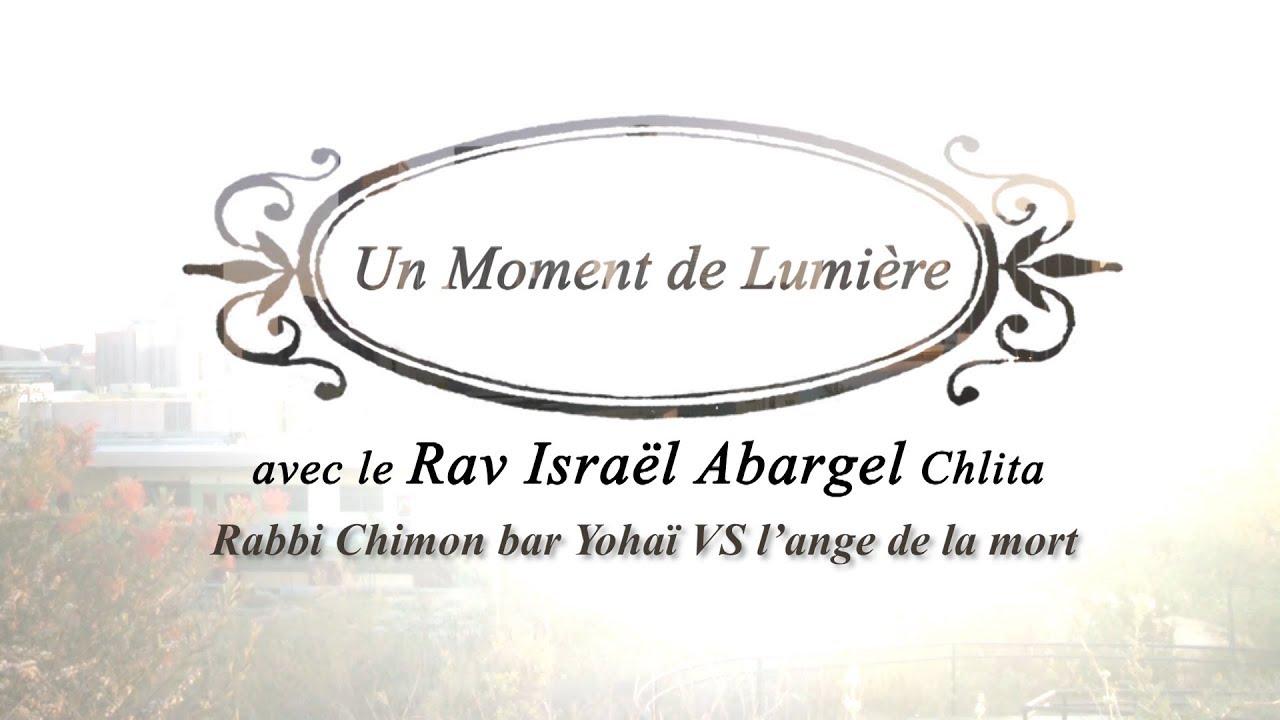 Un Moment de Lumière - Rav Israël Abargel Chlita - Rabbi Chimon Bar Yohaï  VS  l'ange de la mort