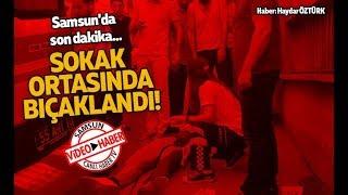 Samsun'da son dakika: Sokak ortasında bıçaklı saldırı