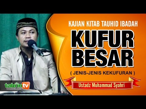 JENIS-JENIS KEKUFURAN ( KUFUR BESAR ) Ustadz Muhammad Syahri