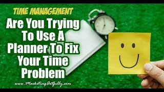 Are You Trying To Fix Your Time Management Problems With Your Planner?