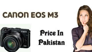 Canon EOS M3 EF-M 18-55 IS STM Kit DSLR Camera || Price in Pakistan 2018 !!.