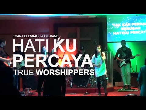 Hatiku Percaya (True Worshippers) Toar Pelenkahu with OIL Band