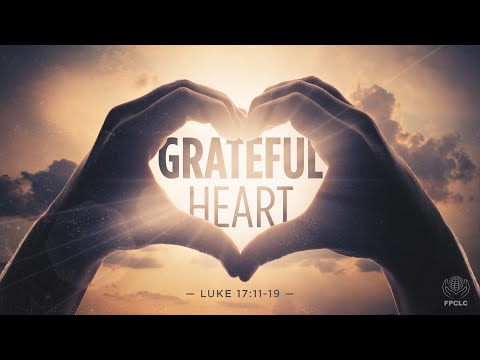 Grateful Heart - Luke 17:11-19 - Full Worship Service