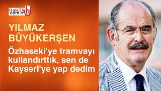 Yılmaz Büyükerşen kırdı geçirdi: Özhaseki'ye tramvayı kullandırttık, sen de Kayseri'ye yap dedim