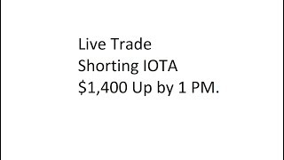 Live Trade - Shorting IOTA - $1,400 Up by 1 PM.