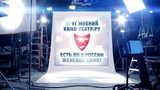 Анонс: Круг мнений Кино-Театр.Ру – Есть ли в России женское кино?