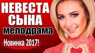 нЕВЕСТА СЫНА 2017 МЕЛОДРАМА РУССКИЙ ФИЛЬМ ПРО ЛЮБОВЬ