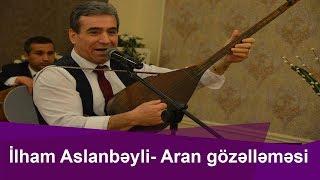Aşıq İlham Aslanbəyli- Aran gözəlləməsi