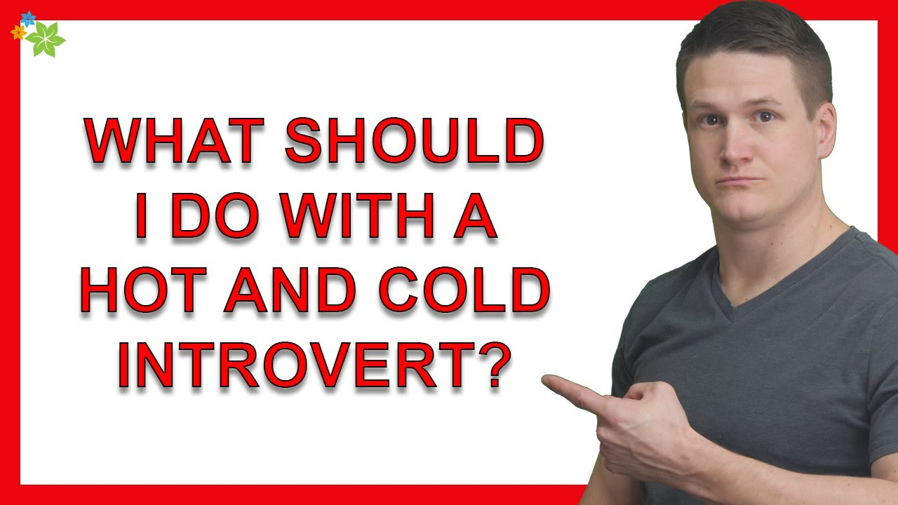 What Should I Do With A Hot and Cold Introvert