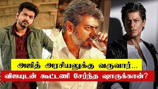 Ajith will come to Politics, Shah Rukh Khan Coalition with Vijay | Thalapathy 63