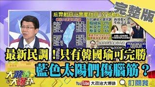 2019.02.21大政治大爆卦完整版(下)最新民調!只有韓國瑜可以完勝 藍色太陽們傷腦筋?