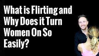 What is Flirting and Why Does it Turn Women On So Easily?