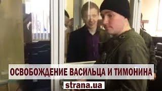 Васильца и Тимонина освободили из-под стражы в зале суда | Страна.ua