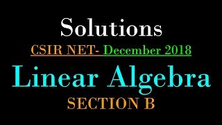 CSIR NET MATHEMATICS DECEMBER 2018 | Linear Algebra | Solutions of Section B