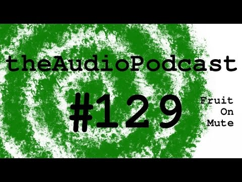 The Audio Podcast Show 129 Fruit on Mute
