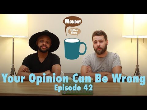 Your Opinion Can Be Wrong   Episode 42   Monday Coffee Show