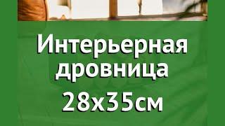 Интерьерная дровница 28х35см (Firewood) обзор W-01 бренд Firewood производитель Firewood (Россия)