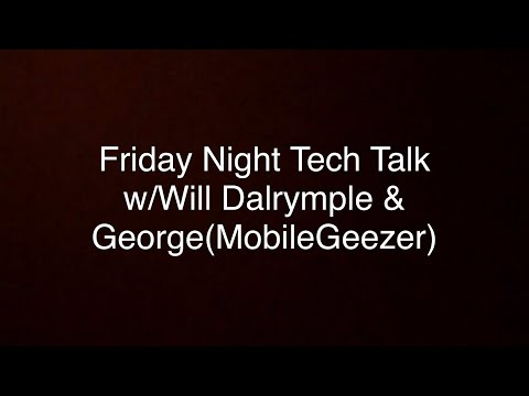 Friday Night Tech TALK w/ Will Dalrymple & George (Mobile Geezer)