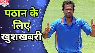 जानिए IPL 10 में Reject हुए Irfan Pathan को मिली क्या Good News