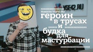 Новости VSE42.Ru: героин в трусах и будка для мастурбации