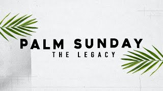 The Legacy (Palm Sunday, March 28, 2021 Second Service)