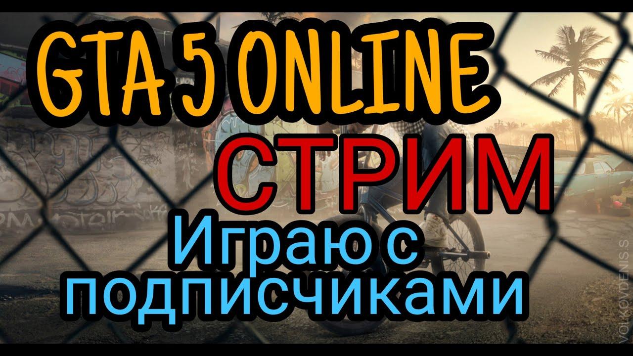 СТРИМ GTA 5 ONLINE ИГРАЮ С ПОДПИСЧИКАМИ