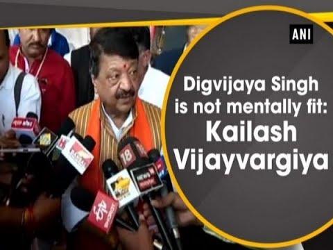 Digvijaya Singh is not mentally fit: Kailash Vijayvargiya