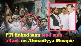 PTI man Hafiz Hamid Raza lead mob attack against Ahmadiyya Mosque in Sialkot