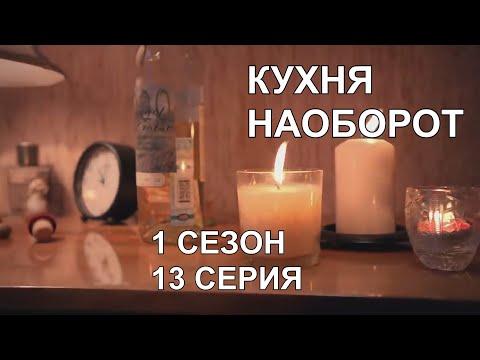 КУХНЯ - 1 СЕЗОН 13 СЕРИЯ - (НАОБОРОТ)