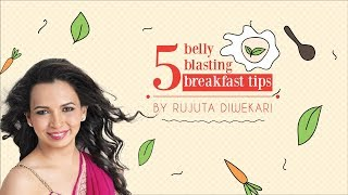 Rujuta Diwekar - 5 belly blasting breakfast tips