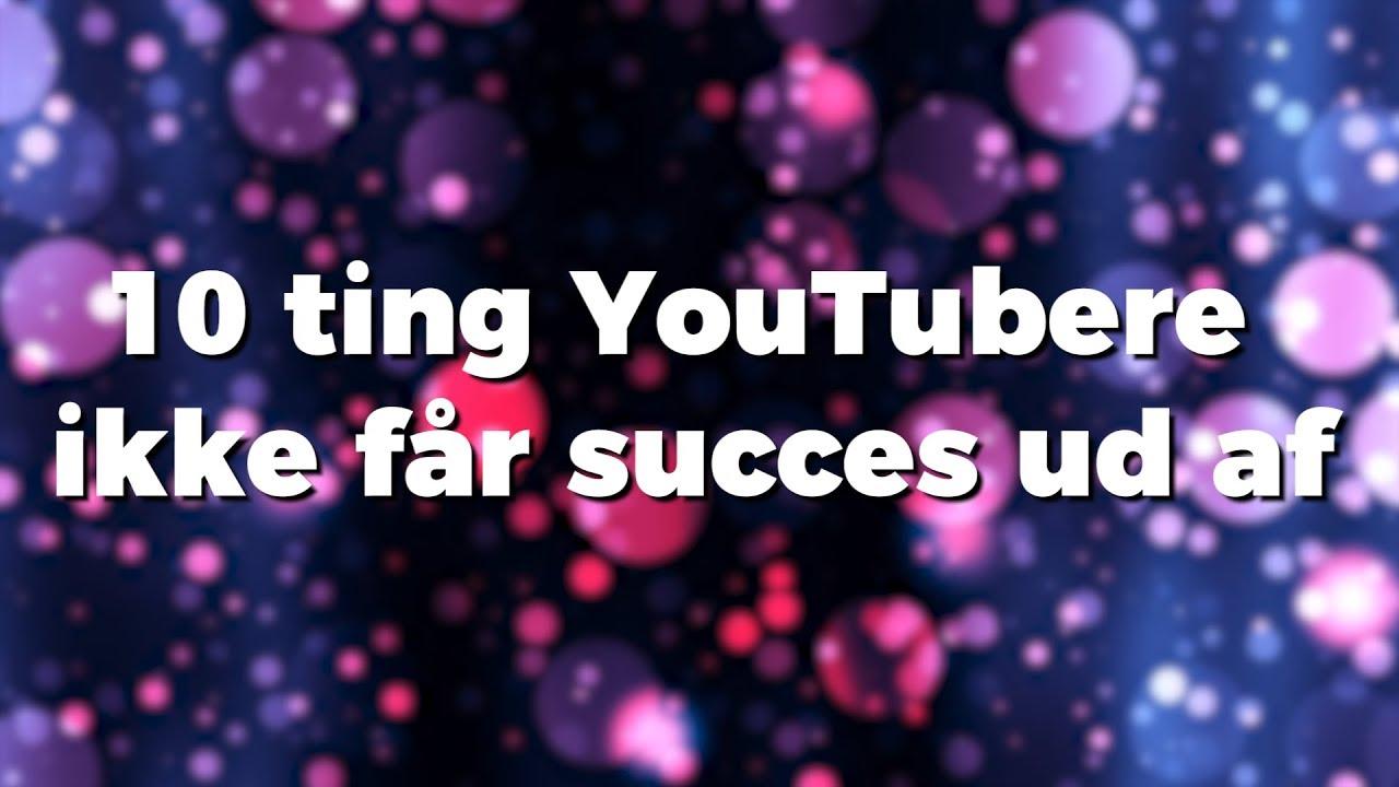 10 ting YouTubere ikke får succes ud af