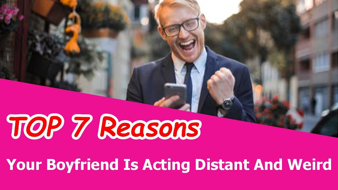TOP 7 Reasons Your Boyfriend Is Acting Distant And Weird