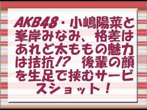 AKB48・小嶋陽菜と峯岸みなみ、格差はあれど太ももの魅力は拮抗!? 後輩の顔を生足で挟むサービスショット!