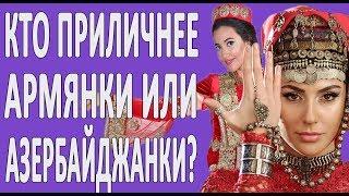 Кто приличнее??? Армянки или азербайджанки? Сравнение девушек.