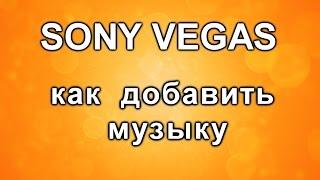 как добавить музыку в видео. Уроки Sony Vegas Pro. Монтаж собственных роликов.