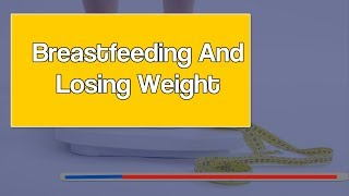 Breastfeeding And Losing Weight - Losing Weight While Breastfeeding