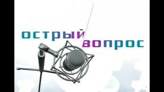 ОСТРЫЙ ВОПРОС 12 МАРТА 2018 ГОДА ПРЯМОЙ ЭФИР