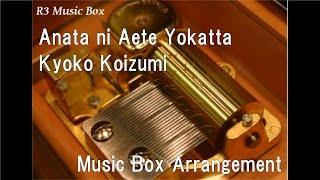 Anata ni Aete Yokatta/Kyoko Koizumi [Music Box]