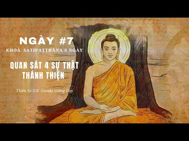 [Khóa Satipathana 8 ngày] NGÀY 7 – QUAN SÁT 4 SỰ THẬT THÁNH THIỆN – Thiền sư S.N. Goenka