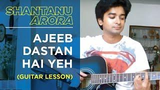 ajeeb dastan hai yeh guitar lesson shantanu arora